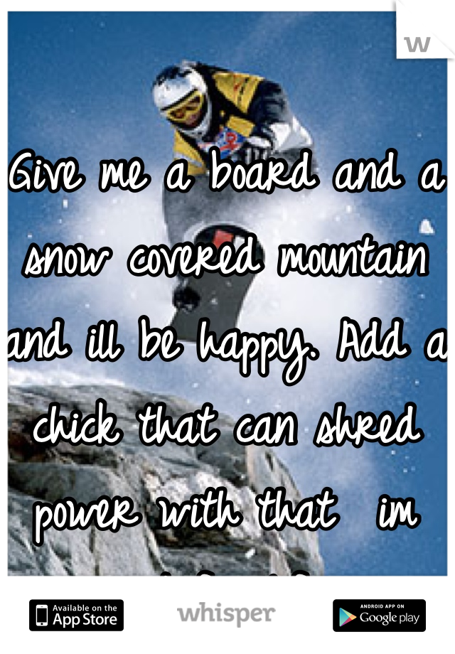 Give me a board and a snow covered mountain and ill be happy. Add a chick that can shred power with that  im set for life.