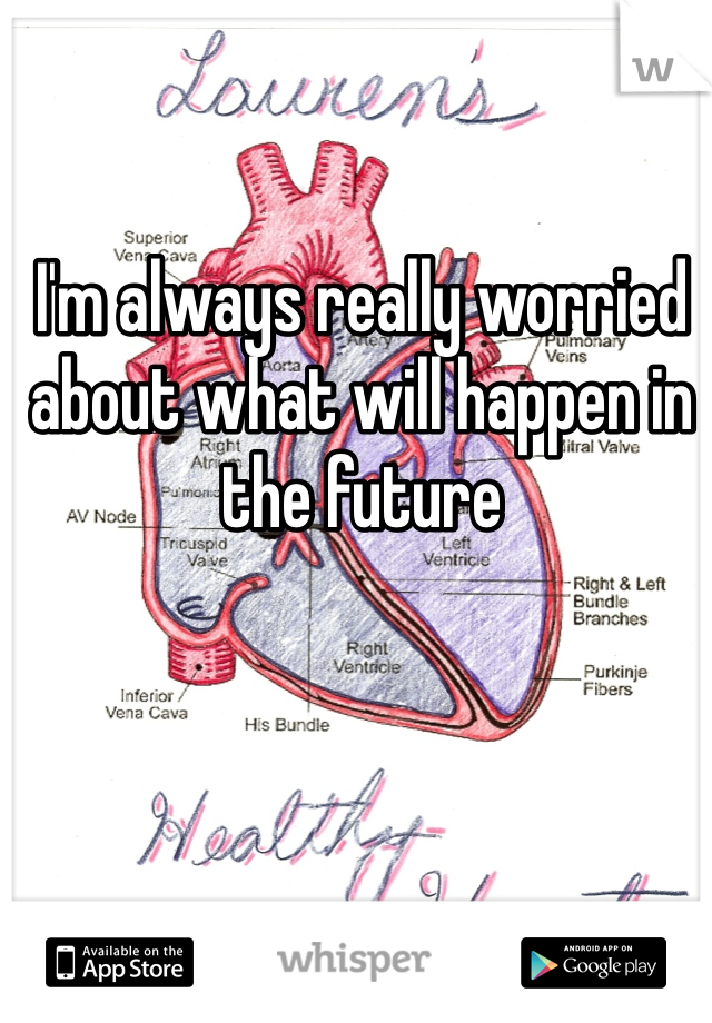 I'm always really worried about what will happen in the future