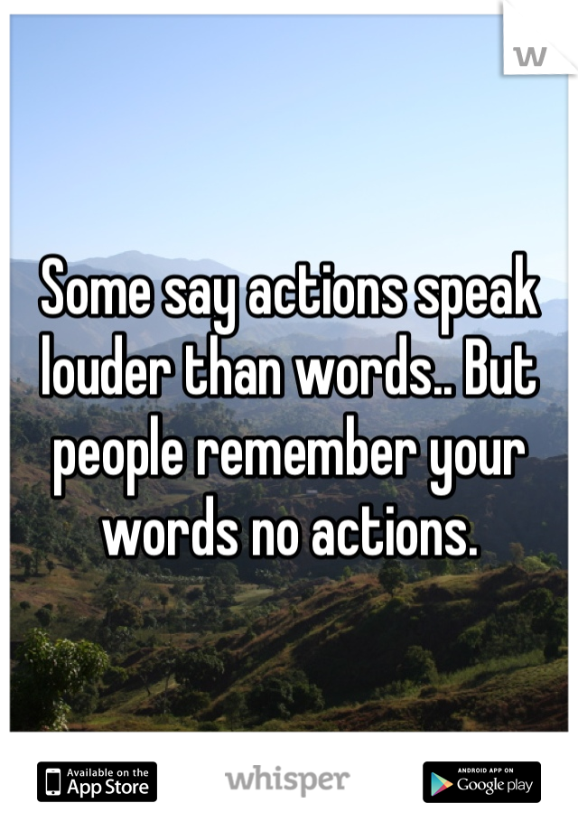 Some say actions speak louder than words.. But people remember your words no actions.
