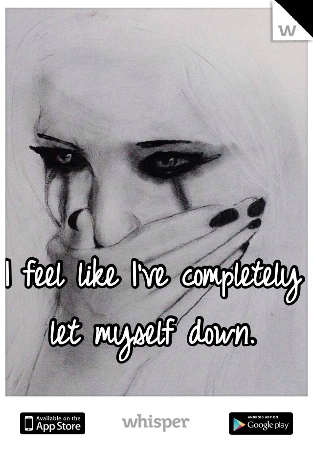 I feel like I've completely let myself down.