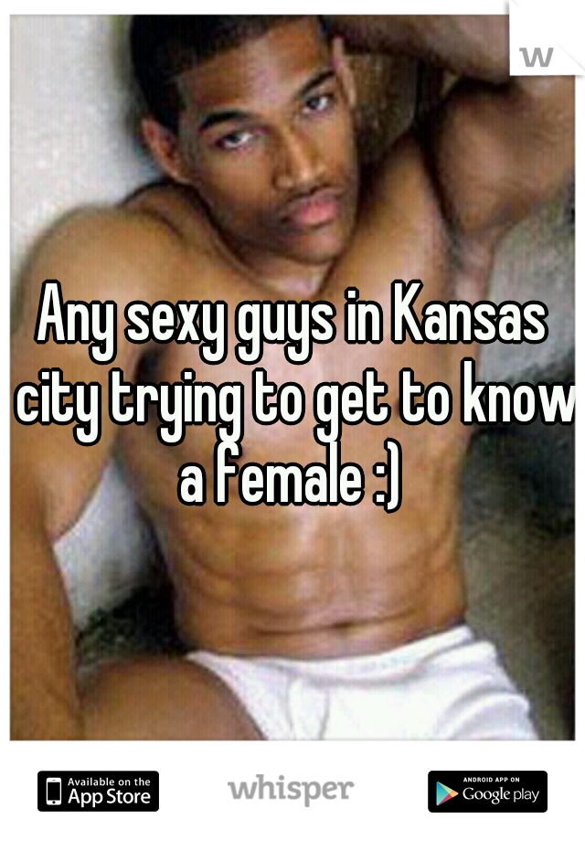 Any sexy guys in Kansas city trying to get to know a female :)
