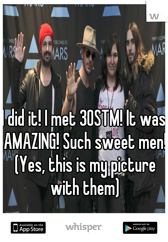 I did it! I met 30STM! It was AMAZING! Such sweet men! (Yes, this is my picture with them)