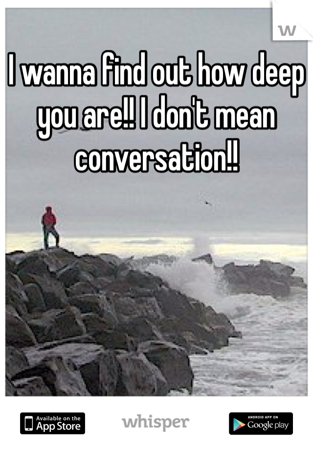 I wanna find out how deep you are!! I don't mean conversation!!