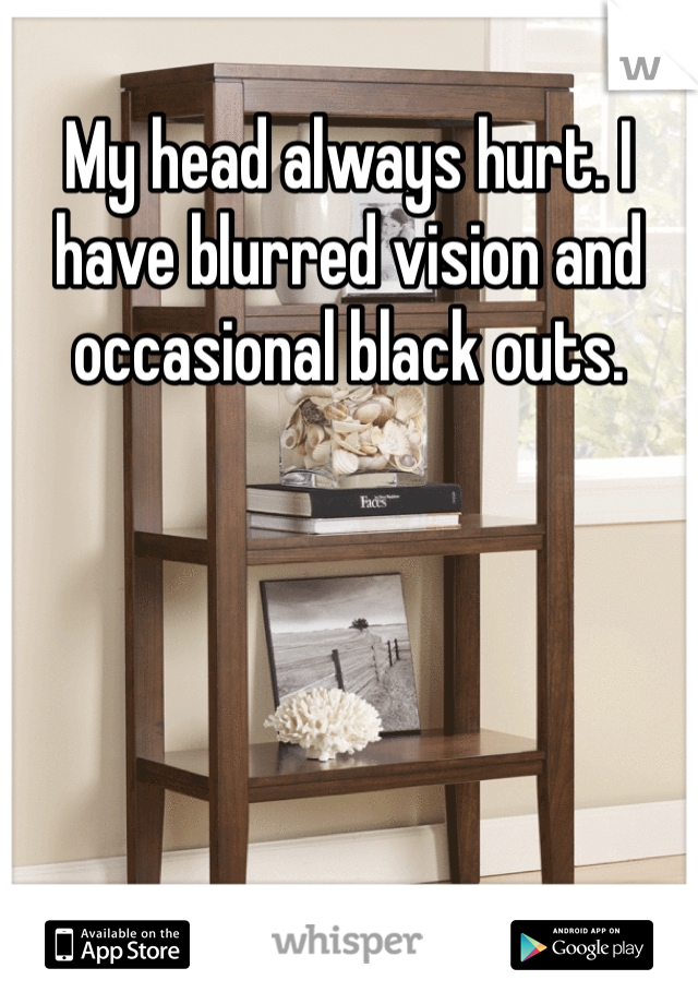 My head always hurt. I have blurred vision and occasional black outs.