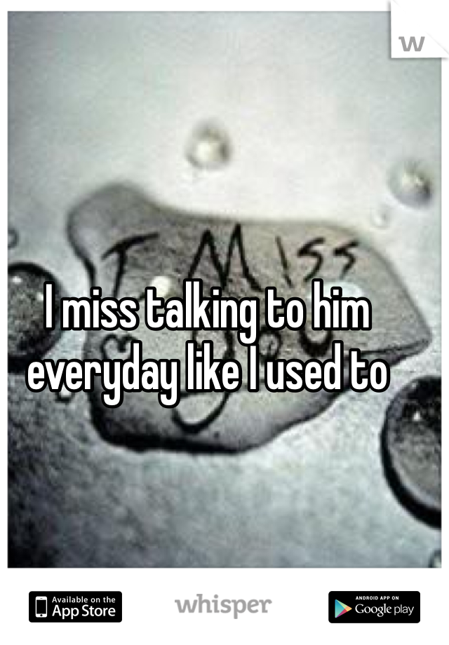 I miss talking to him everyday like I used to