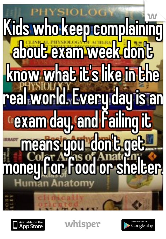 Kids who keep complaining about exam week don't know what it's like in the real world. Every day is an exam day, and failing it means you  don't get money for food or shelter.