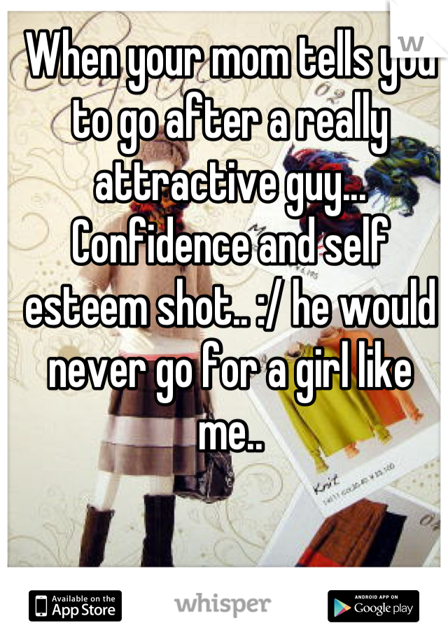 When your mom tells you to go after a really attractive guy... Confidence and self esteem shot.. :/ he would never go for a girl like me..