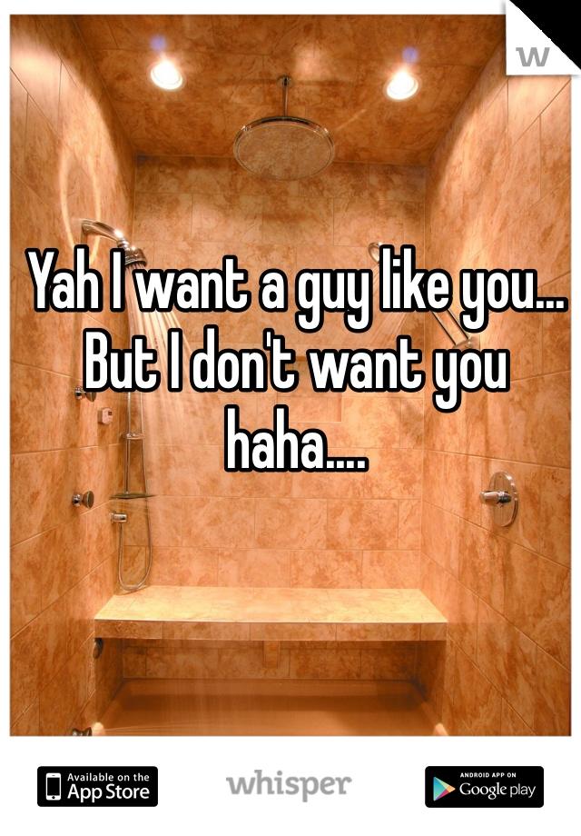 Yah I want a guy like you... But I don't want you haha....