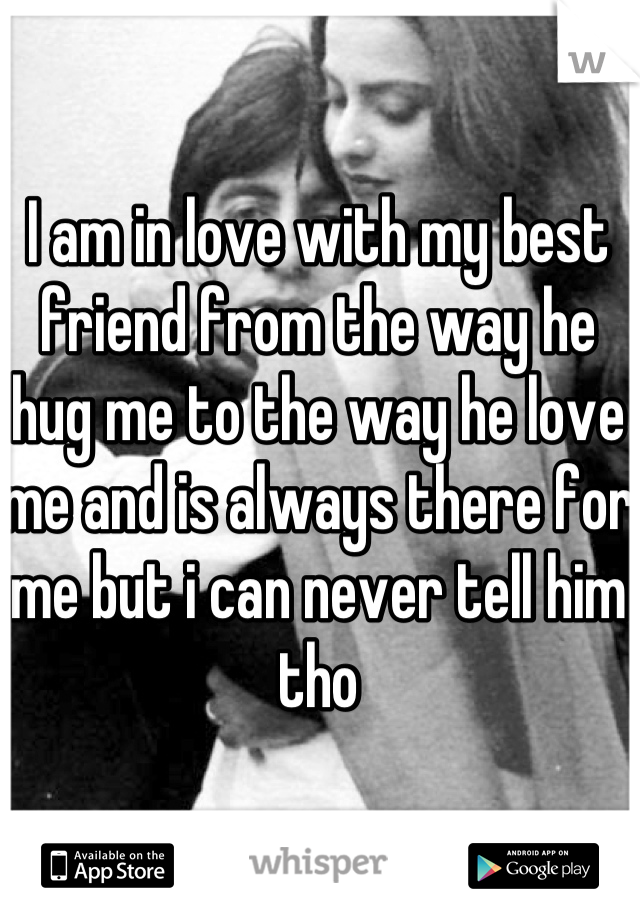 I am in love with my best friend from the way he hug me to the way he love me and is always there for me but i can never tell him tho