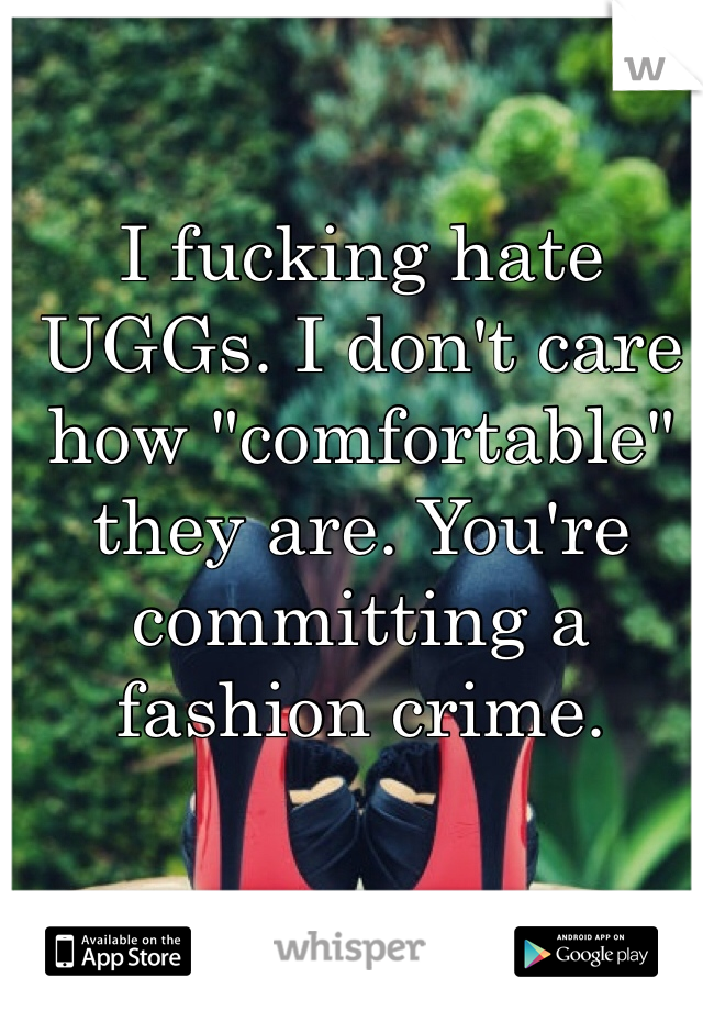 """I fucking hate UGGs. I don't care how """"comfortable"""" they are. You're committing a fashion crime."""