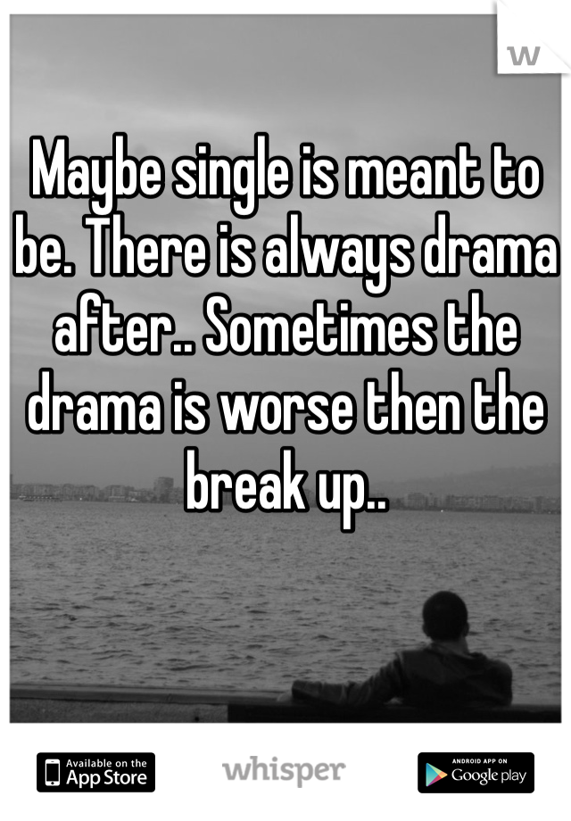 Maybe single is meant to be. There is always drama after.. Sometimes the drama is worse then the break up..