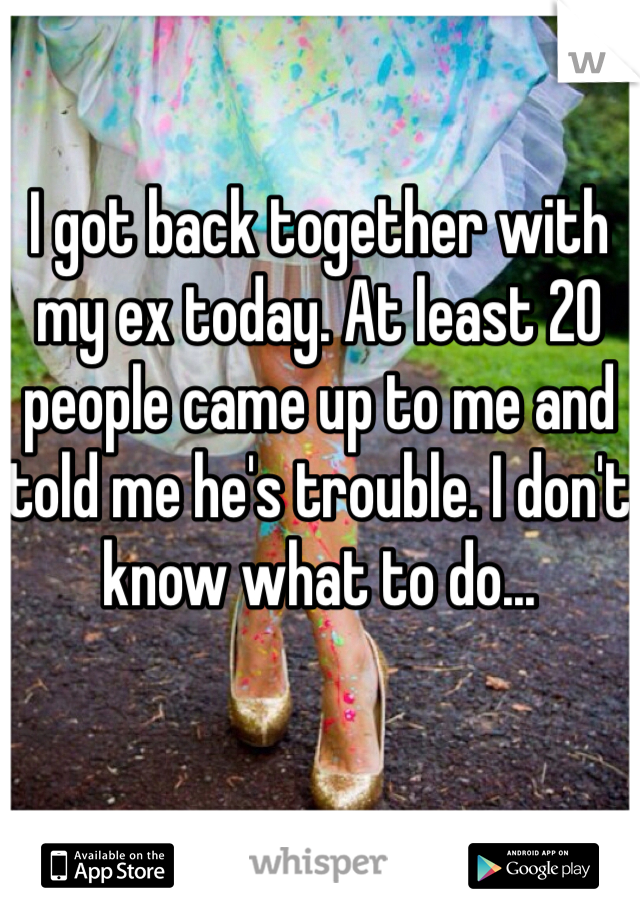 I got back together with my ex today. At least 20 people came up to me and told me he's trouble. I don't know what to do...
