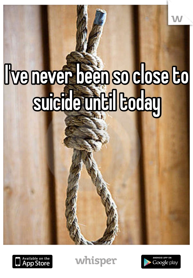 I've never been so close to suicide until today
