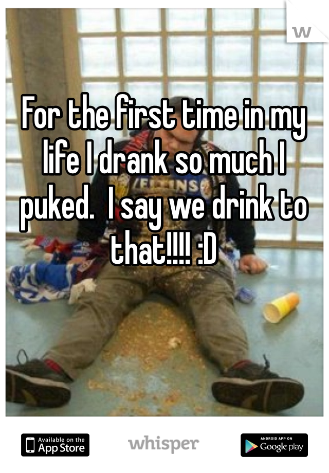 For the first time in my life I drank so much I puked.  I say we drink to that!!!! :D