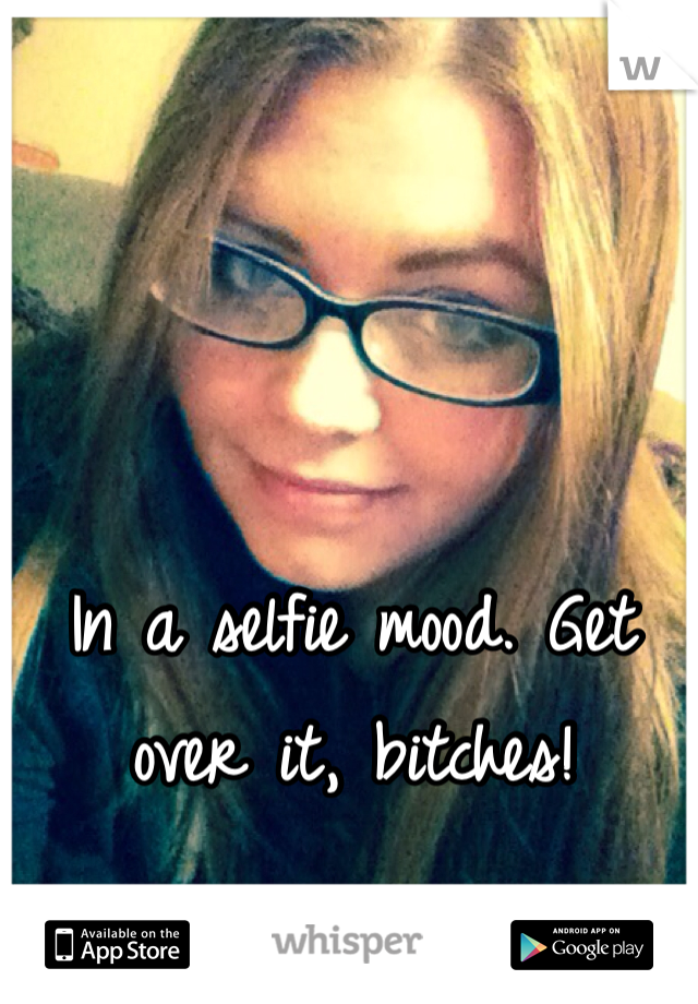 In a selfie mood. Get over it, bitches!
