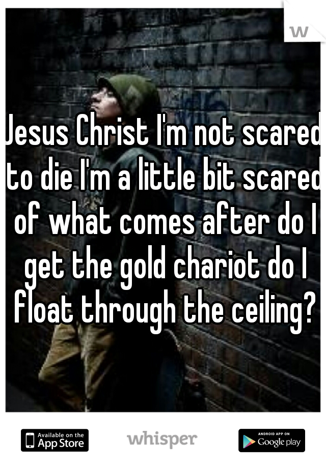 Jesus Christ I'm not scared to die I'm a little bit scared of what comes after do I get the gold chariot do I float through the ceiling?