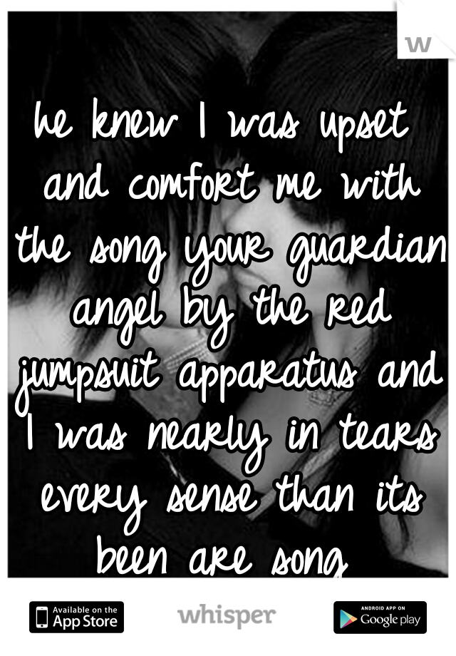he knew I was upset and comfort me with the song your guardian angel by the red jumpsuit apparatus and I was nearly in tears every sense than its been are song