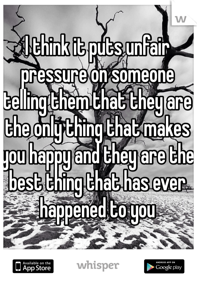 I think it puts unfair pressure on someone telling them that they are the only thing that makes you happy and they are the best thing that has ever happened to you