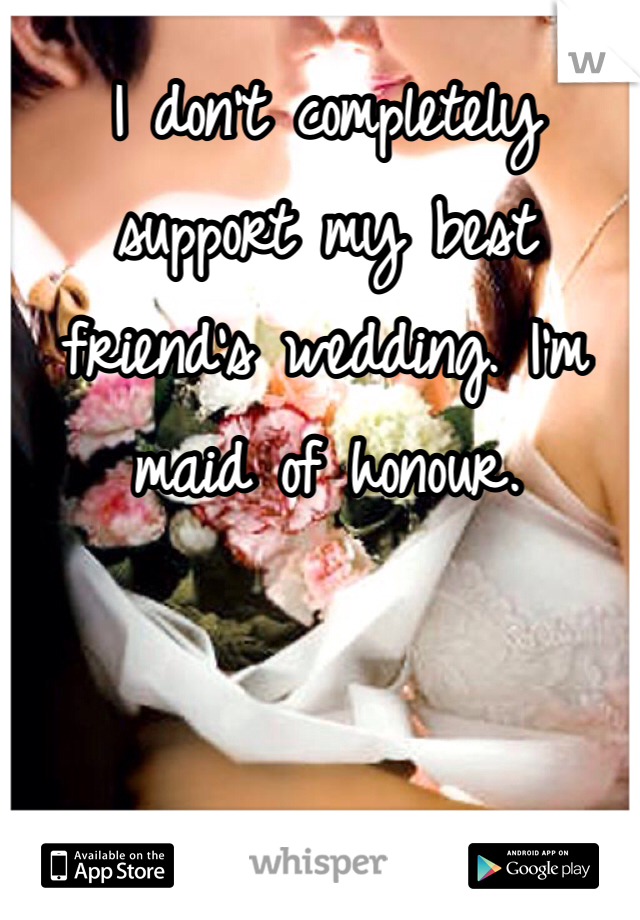 I don't completely support my best friend's wedding. I'm maid of honour.