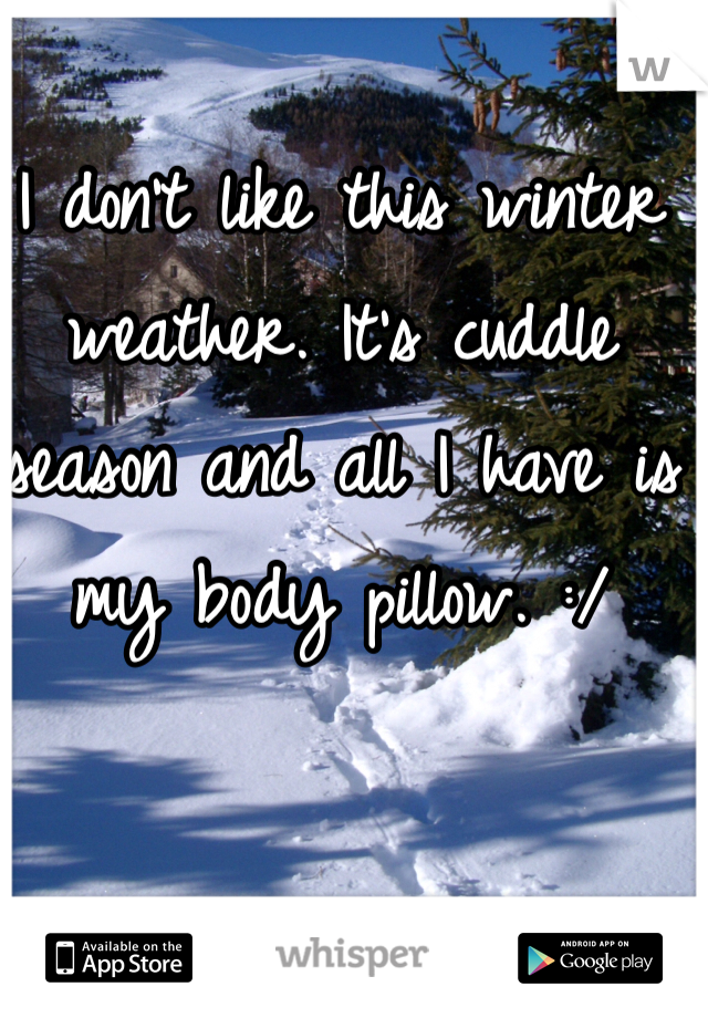 I don't like this winter weather. It's cuddle season and all I have is my body pillow. :/