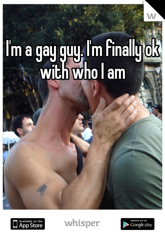 I'm a gay guy. I'm finally ok with who I am