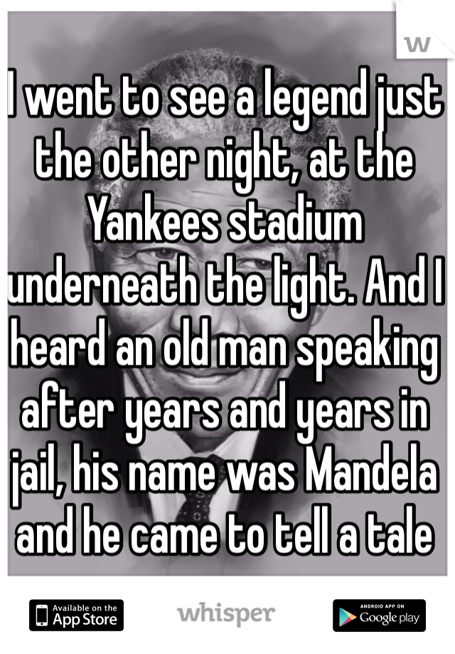 I went to see a legend just the other night, at the Yankees stadium underneath the light. And I heard an old man speaking after years and years in jail, his name was Mandela and he came to tell a tale
