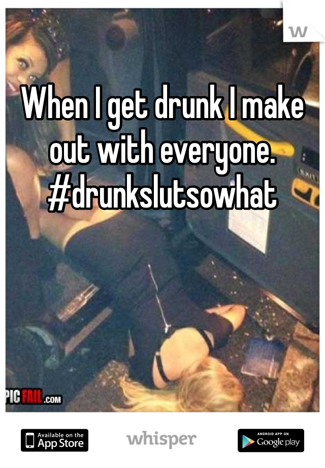When I get drunk I make out with everyone. #drunkslutsowhat