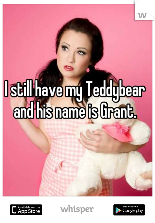 I still have my Teddybear and his name is Grant.