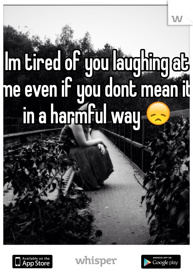 Im tired of you laughing at me even if you dont mean it in a harmful way 😞