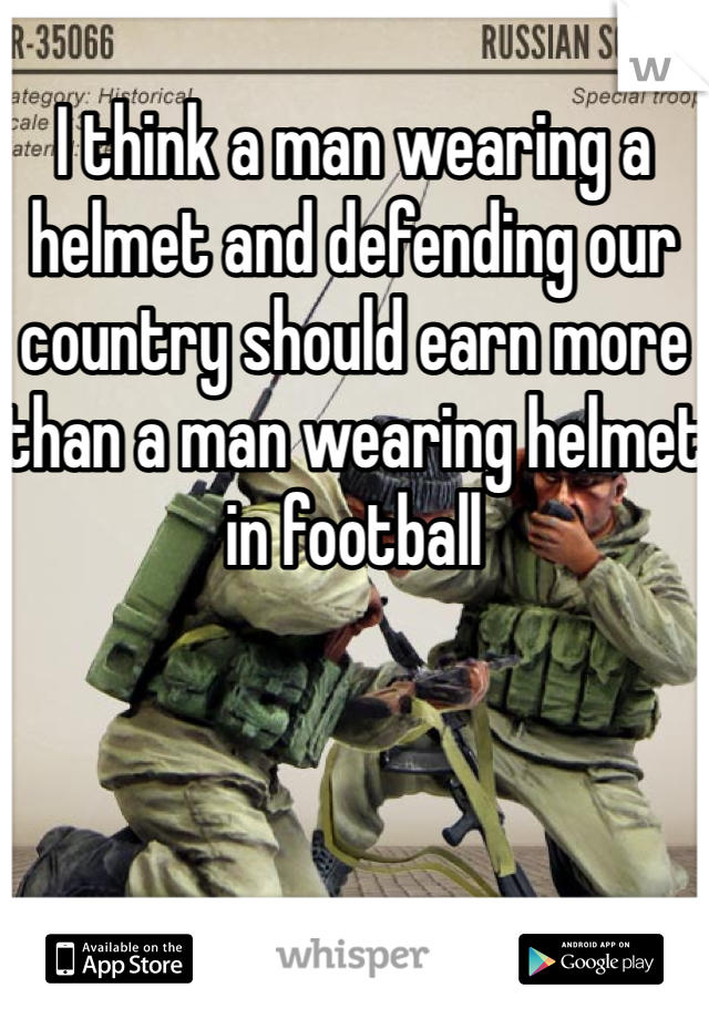 I think a man wearing a helmet and defending our country should earn more than a man wearing helmet in football