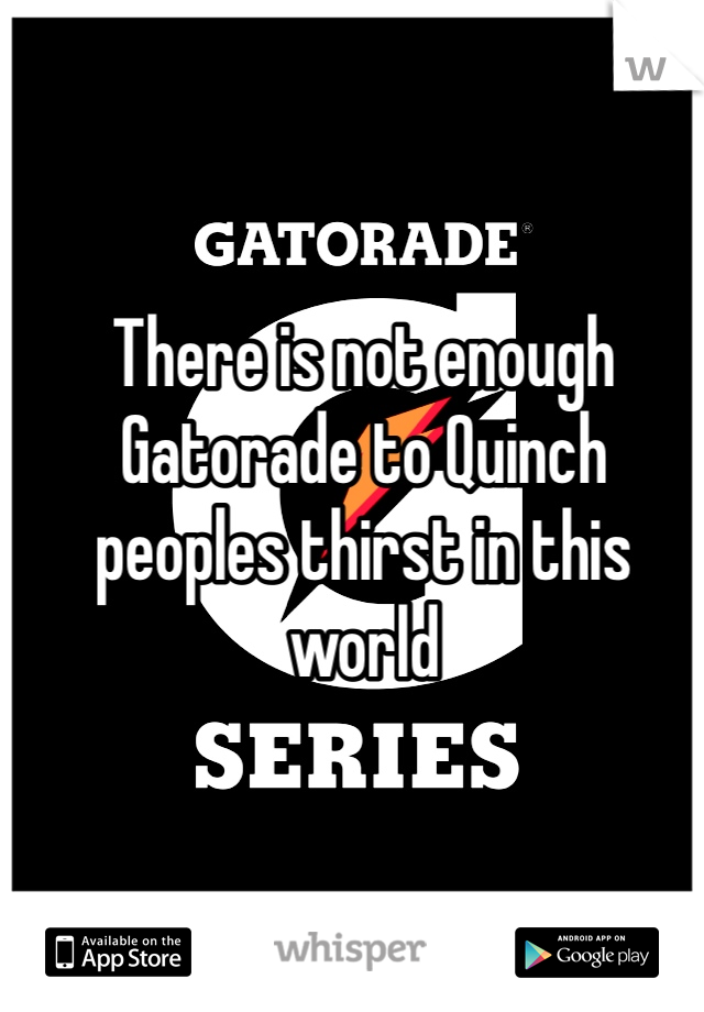 There is not enough Gatorade to Quinch peoples thirst in this world