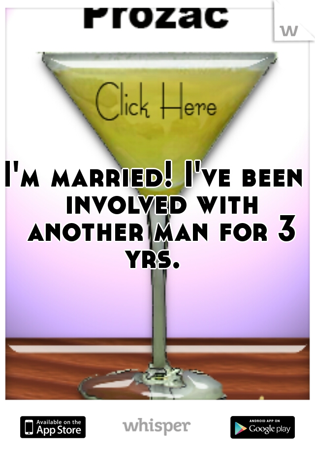 I'm married! I've been  involved with another man for 3 yrs.