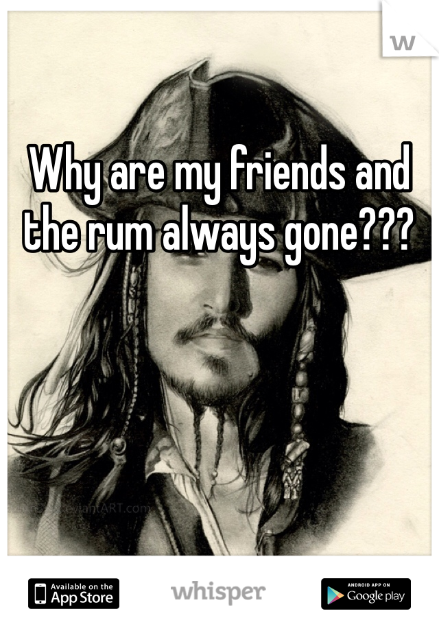 Why are my friends and the rum always gone???