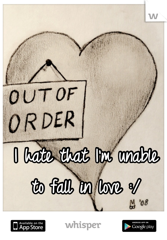I hate that I'm unable to fall in love :/
