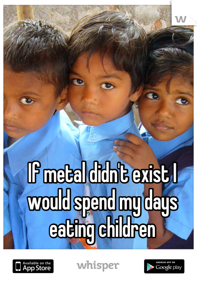If metal didn't exist I would spend my days eating children