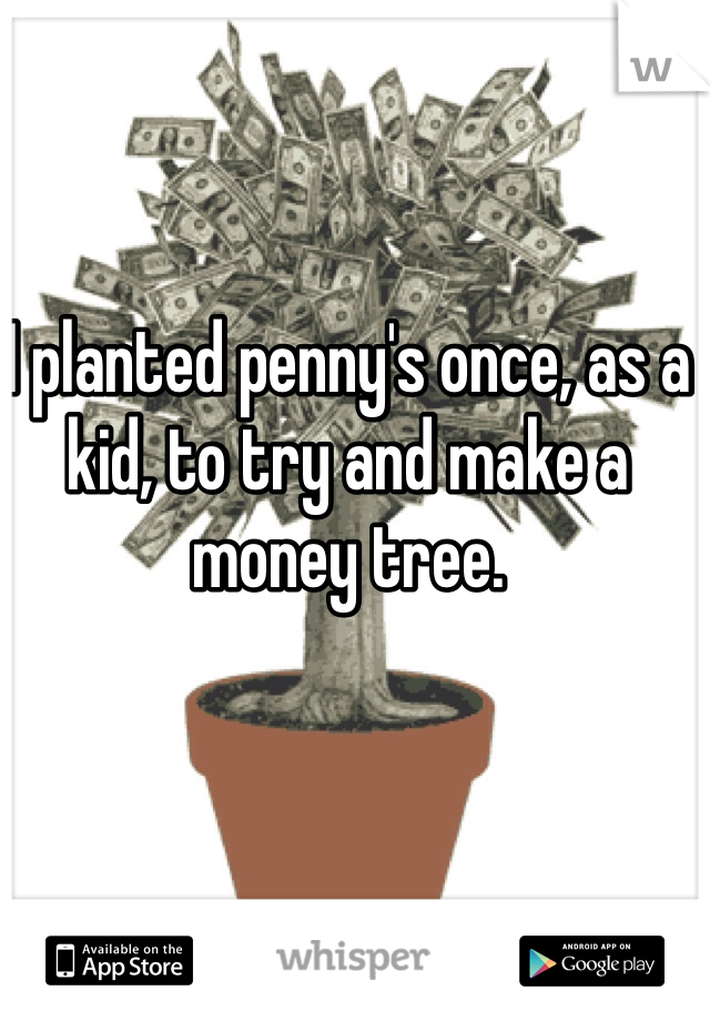 I planted penny's once, as a kid, to try and make a money tree.