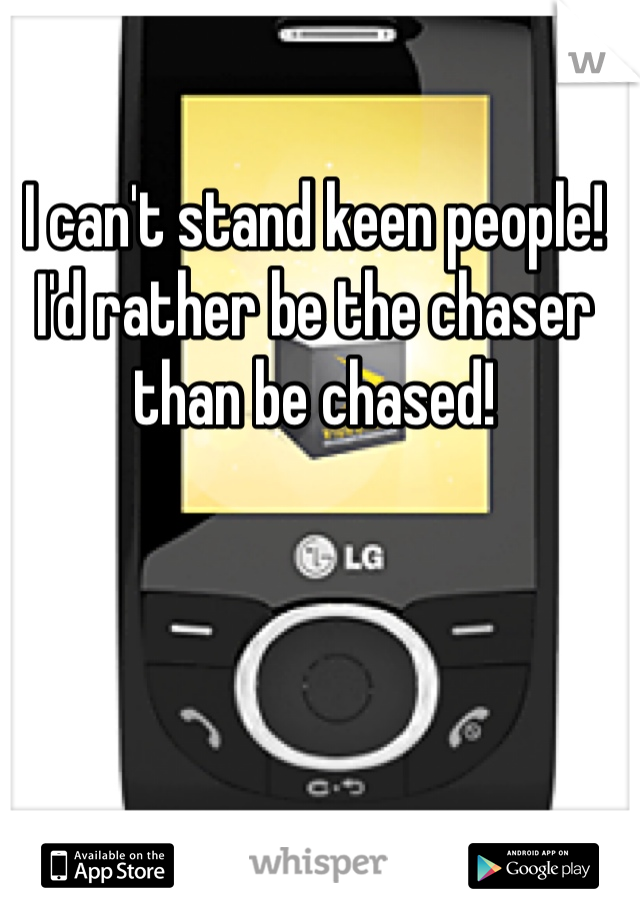 I can't stand keen people! I'd rather be the chaser than be chased!