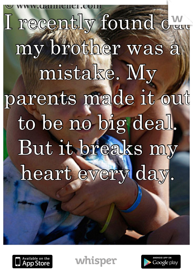 I recently found out my brother was a mistake. My parents made it out to be no big deal. But it breaks my heart every day.