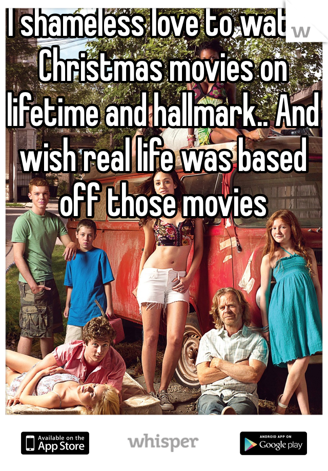 I shameless love to watch Christmas movies on lifetime and hallmark.. And wish real life was based off those movies