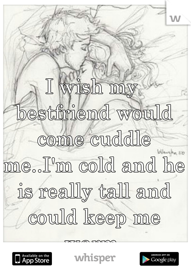 I wish my bestfriend would come cuddle me..I'm cold and he is really tall and could keep me warm
