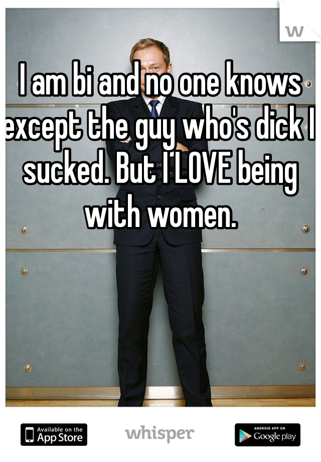 I am bi and no one knows except the guy who's dick I sucked. But I LOVE being with women.