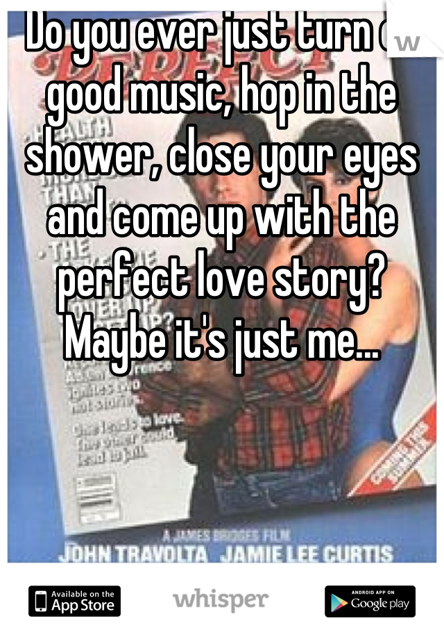 Do you ever just turn on good music, hop in the shower, close your eyes and come up with the perfect love story? Maybe it's just me...