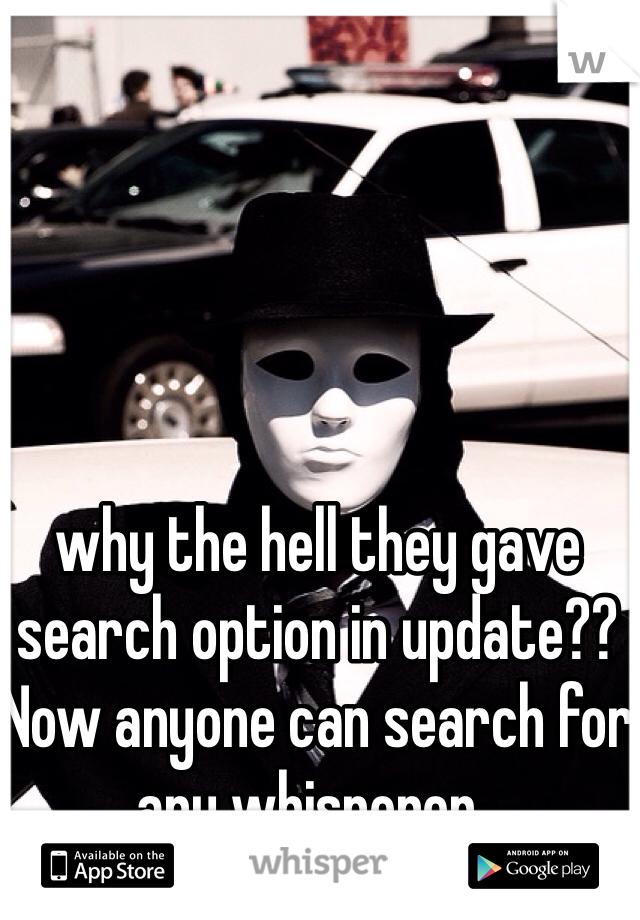 why the hell they gave search option in update?? Now anyone can search for any whisperer..