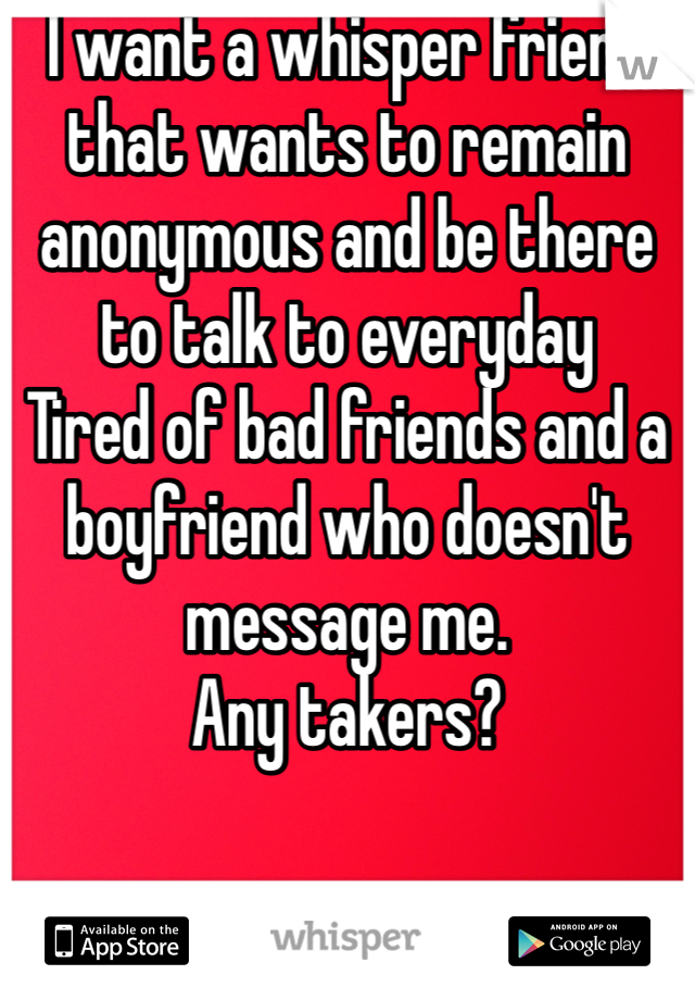 I want a whisper friend that wants to remain  anonymous and be there to talk to everyday Tired of bad friends and a boyfriend who doesn't message me.  Any takers?
