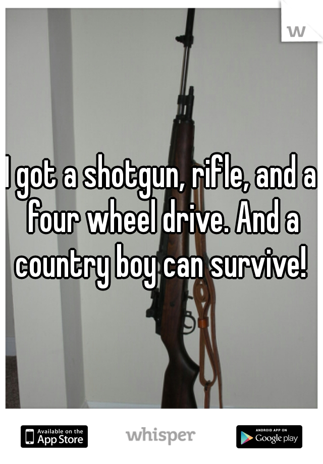 I got a shotgun, rifle, and a four wheel drive. And a country boy can survive!