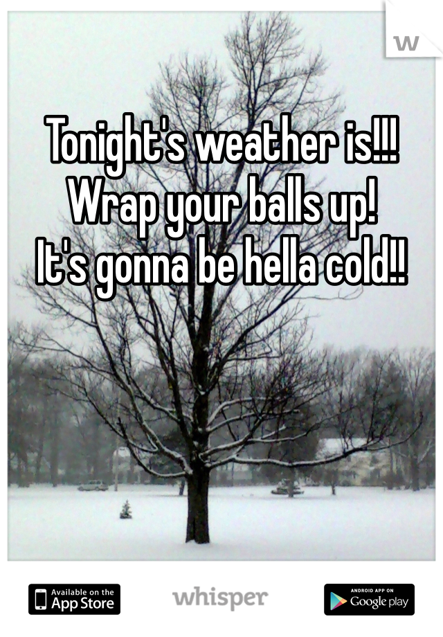 Tonight's weather is!!! Wrap your balls up!  It's gonna be hella cold!!