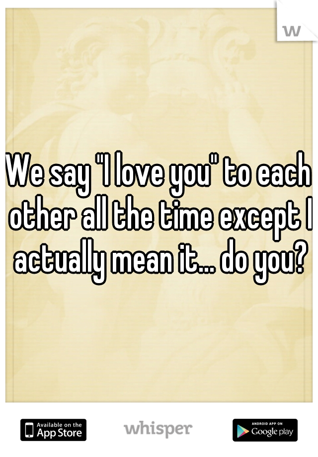 """We say """"I love you"""" to each other all the time except I actually mean it... do you?"""