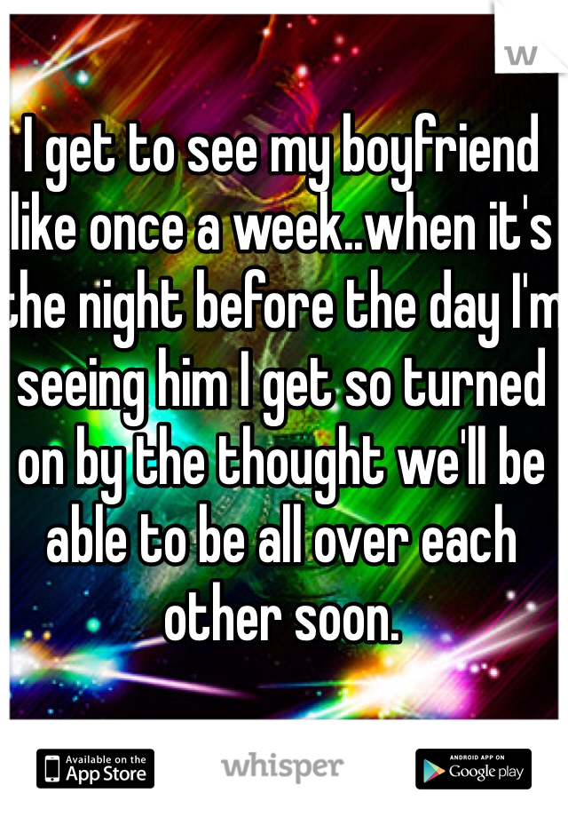 I get to see my boyfriend like once a week..when it's the night before the day I'm seeing him I get so turned on by the thought we'll be able to be all over each other soon.