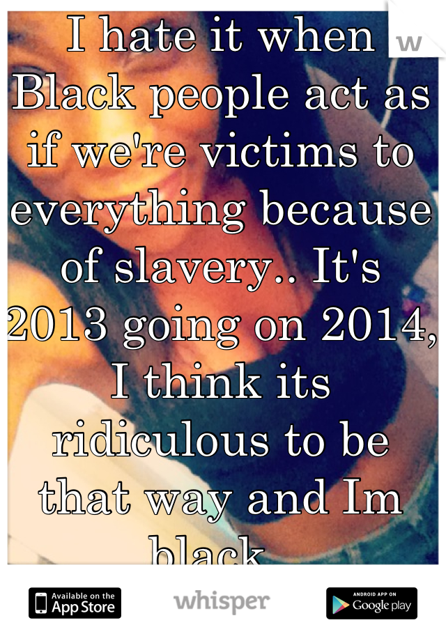 I hate it when Black people act as if we're victims to everything because of slavery.. It's 2013 going on 2014, I think its ridiculous to be that way and Im black.