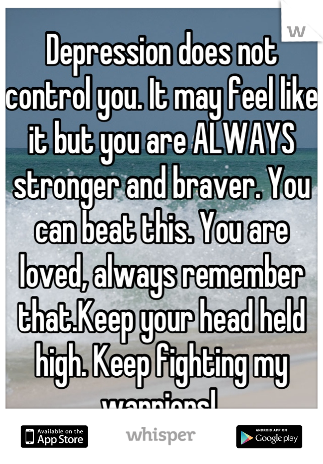 Depression does not control you. It may feel like it but you are ALWAYS stronger and braver. You can beat this. You are loved, always remember that.Keep your head held high. Keep fighting my warriors!